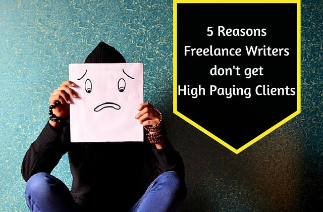 5 Reasons Freelance Writers dont get High Paying Clients