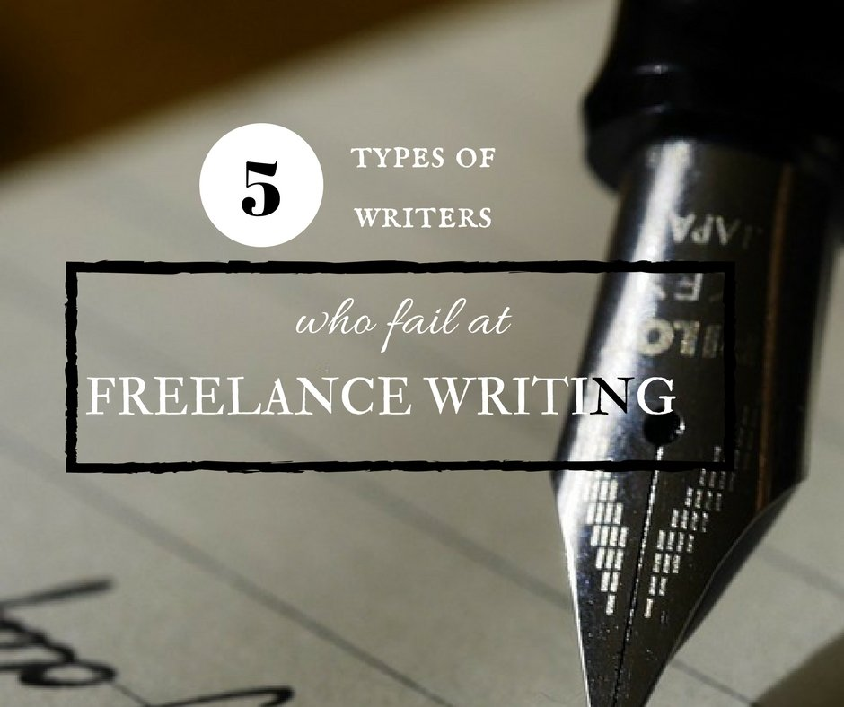 5 Types of Writers Who Fail at Freelance Writing